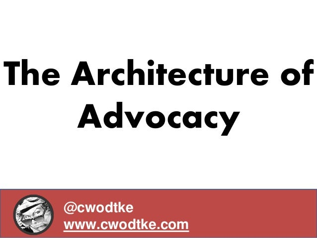 The Architecture of Advocacy @cwodtke www.cwodtke.com