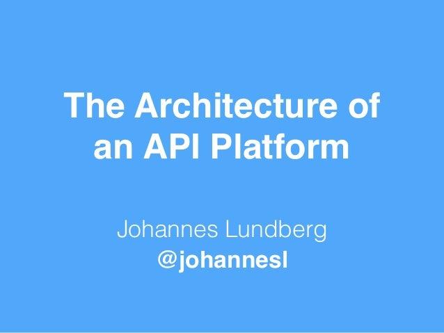 The Architecture of  an API Platform  Johannes Lundberg  @johannesl