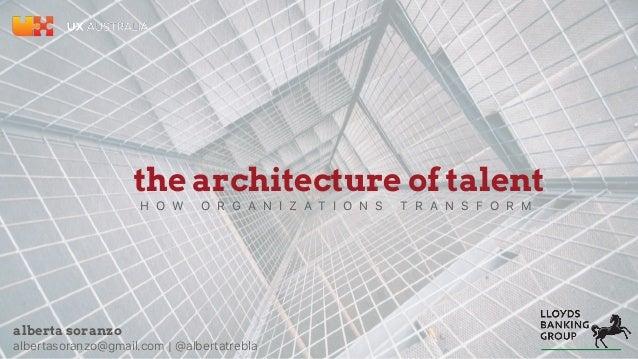 the architecture of talent H O W O R G A N I Z A T I O N S T R A N S F O R M alberta soranzo albertasoranzo@gmail.com | @a...
