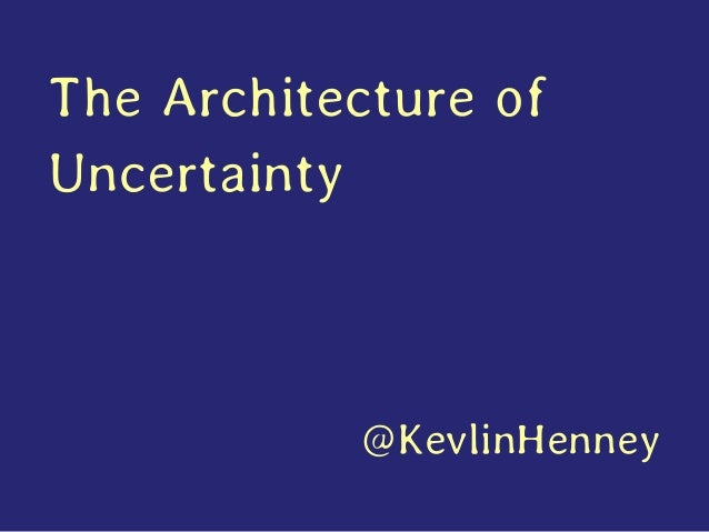 The Architecture of Uncertainty @KevlinHenney