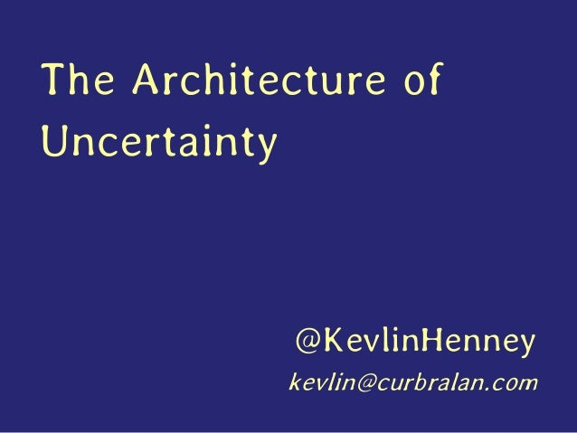 The Architecture of Uncertainty @KevlinHenney kevlin@curbralan.com