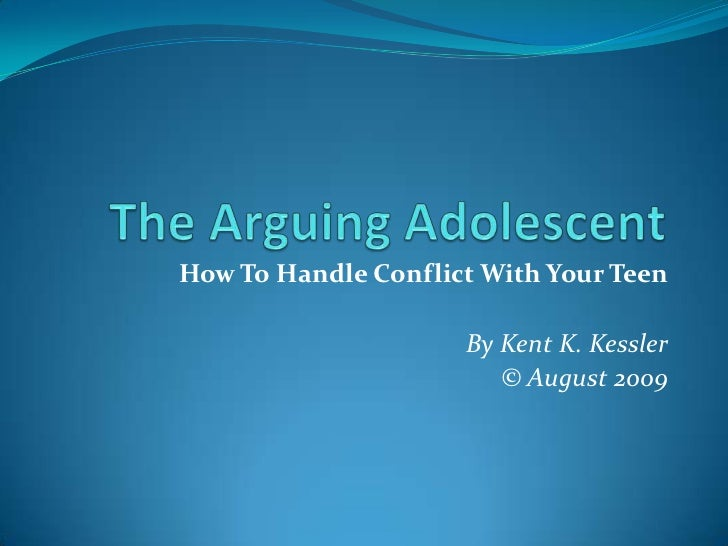 The Arguing Adolescent<br />How To Handle Conflict With Your Teen<br />By Kent K. Kessler<br />© August 2009<br />