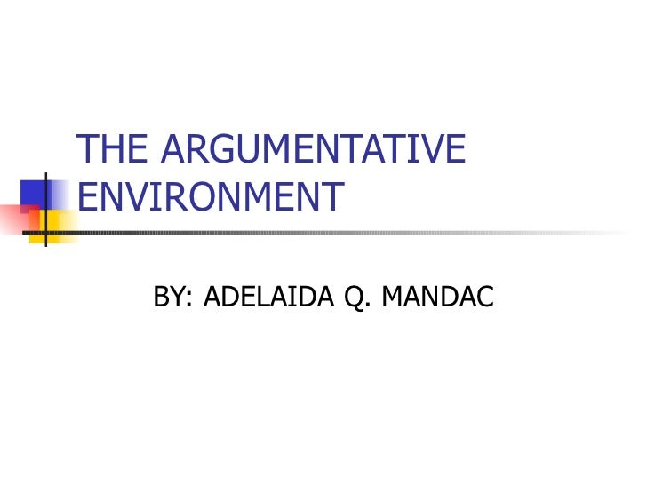 THE ARGUMENTATIVE ENVIRONMENT BY: ADELAIDA Q. MANDAC