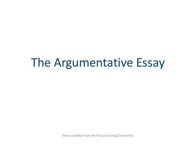 the argumentative essay the argumentative essay notes modified from the virtual learning community