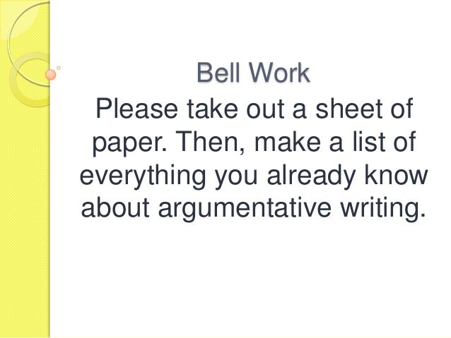 Bell Work Please take out a sheet of paper. Then, make a list of everything you already know about argumentative writing.