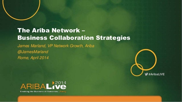 #AribaLIVE The Ariba Network – Business Collaboration Strategies James Marland, VP Network Growth, Ariba @JamesMarland Rom...