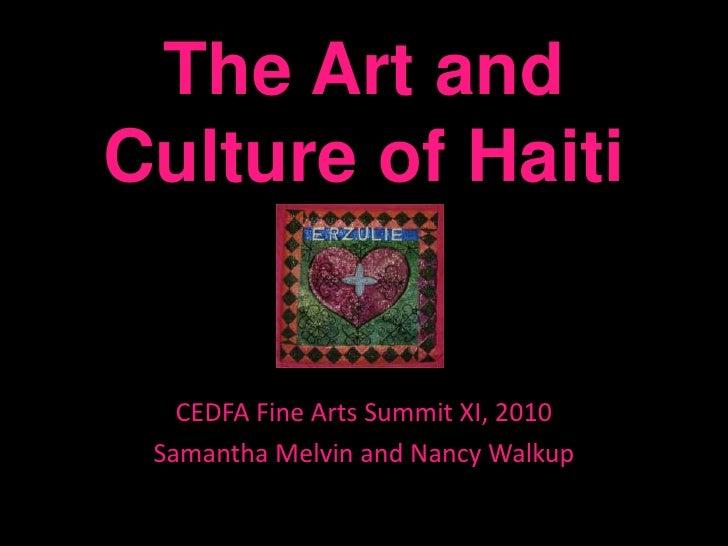 The Art and Culture of Haiti<br />CEDFA Fine Arts Summit XI, 2010<br />Samantha Melvin and Nancy Walkup<br />