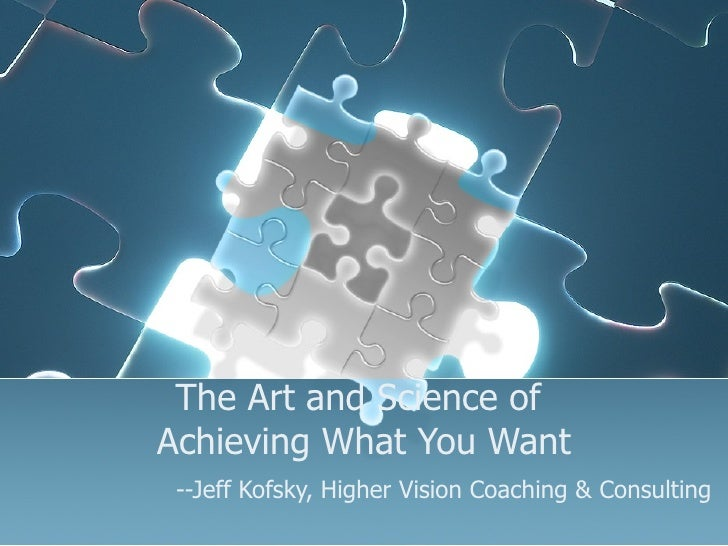 The Art and Science of  Achieving What You Want   --Jeff Kofsky, Higher Vision Coaching & Consulting