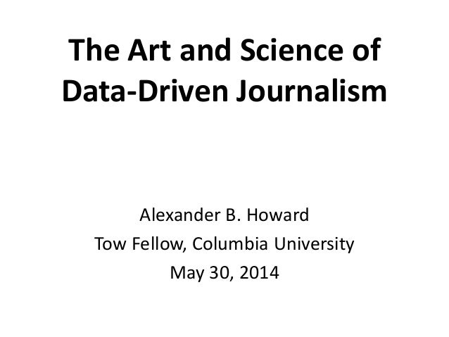 The Art and Science of Data-Driven Journalism Alexander B. Howard Tow Fellow, Columbia University May 30, 2014