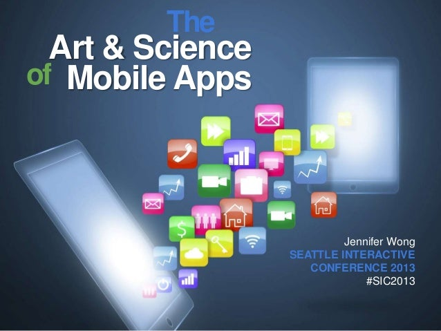 The  Art & Science of Mobile Apps  Jennifer Wong SEATTLE INTERACTIVE CONFERENCE 2013 #SIC2013