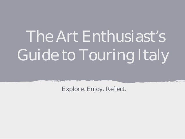 The Art Enthusiast's Guide to Touring Italy Explore. Enjoy. Reflect.