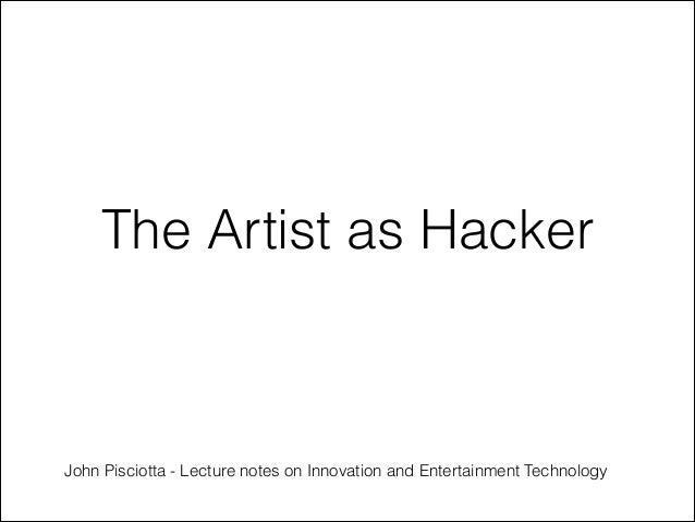 The Artist as Hacker  John Pisciotta - Lecture notes on Innovation and Entertainment Technology