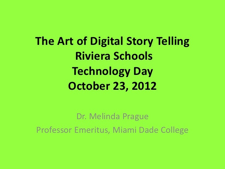 The Art of Digital Story Telling        Riviera Schools       Technology Day      October 23, 2012          Dr. Melinda Pr...