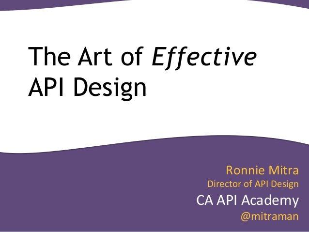 The Art of Effective  API Design  Ronnie  Mitra  Director  of  API  Design  CA  API  Academy  @mitraman