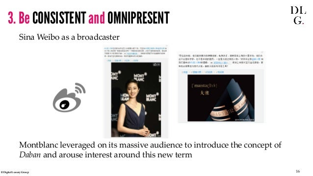 © Digital Luxury Group 16  3. Be CONSISTENT and OMNIPRESENT  Sina Weibo as a broadcaster  Montblanc leveraged on its massi...
