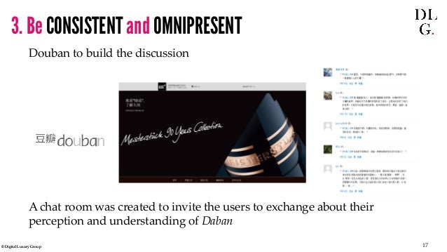 © Digital Luxury Group 17  3. Be CONSISTENT and OMNIPRESENT  Douban to build the discussion  A chat room was created to in...