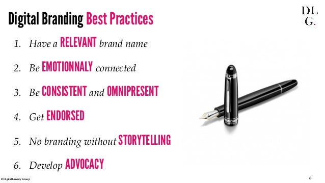 © Digital Luxury Group 6  Digital Branding Best Practices  1.  Have a RELEVANT brand name  2.  Be EMOTIONNALY connected  3...