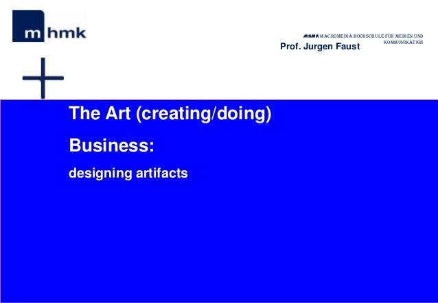 MHMK Macromedia Hochschule für Medien undKommunikationProf. Jurgen FaustThe Art (creating/doing)Business:designing artifacts