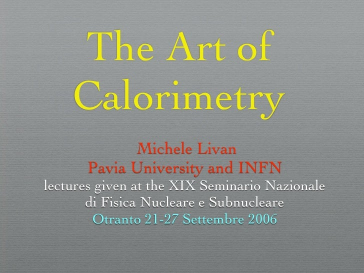 The Art of     Calorimetry             Michele Livan       Pavia University and INFN lectures given at the XIX Seminario N...