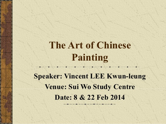 The Art of Chinese Painting Speaker: Vincent LEE Kwun-leung Venue: Sui Wo Study Centre Date: 8 & 22 Feb 2014