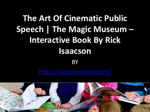 The Art Of Cinematic Public Speech | The Magic Museum – Interactive Book By Rick Isaacson BY http://isaacsonseries.com/