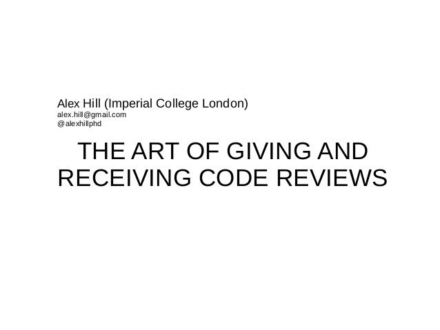 THE ART OF GIVING AND RECEIVING CODE REVIEWS Alex Hill (Imperial College London) alex.hill@gmail.com @alexhillphd