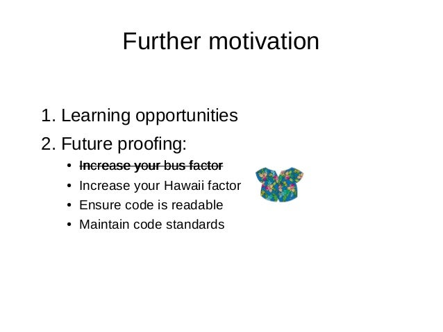 Further motivation 1. Learning opportunities 2. Future proofing: ● Increase your bus factor ● Increase your Hawaii factor ...