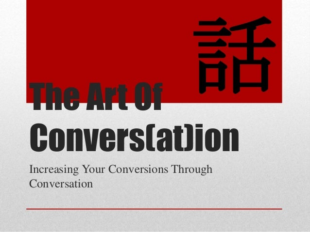 The Art Of Convers(at)ion Increasing Your Conversions Through Conversation 話