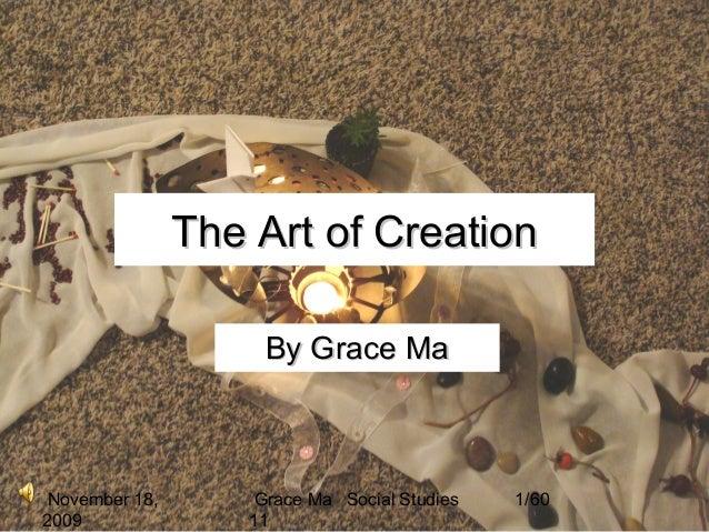 November 18, 2009 Grace Ma Social Studies 11 1/60 The Art of CreationThe Art of Creation By Grace MaBy Grace Ma