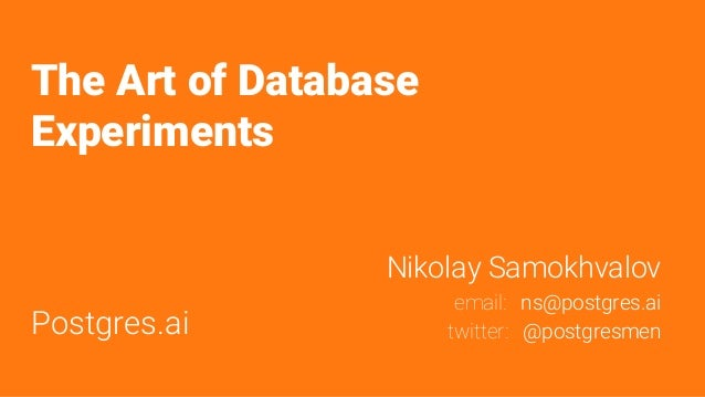 The Art of Database Experiments Postgres.ai Nikolay Samokhvalov email: ns@postgres.ai twitter: @postgresmen