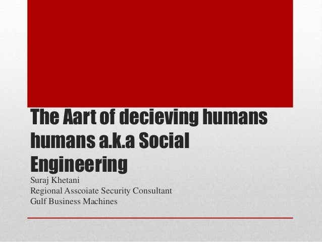 The Aart of decieving humans humans a.k.a Social Engineering Suraj Khetani Regional Asscoiate Security Consultant Gulf Bus...