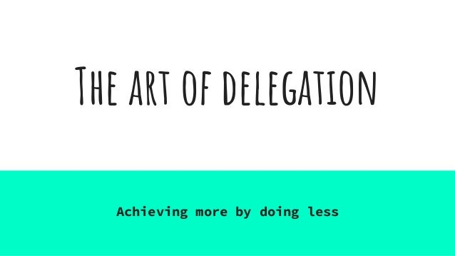 The art of delegation Achieving more by doing less