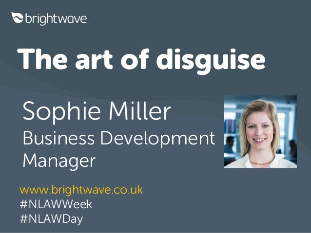 The art of disguise Sophie Miller Business Development Manager www.brightwave.co.uk #NLAWWeek #NLAWDay