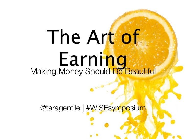 The Art of       EarningBeautifulMaking Money Should Be @taragentile | #WISEsymposium