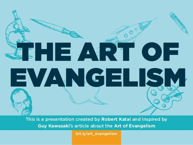 bit.ly/art_evangelism THE ART OF EVANGELISM This is a presentation created by Robert Katai and inspired by Guy Kawasaki's ...