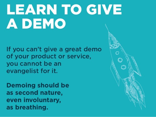 If you can't give a great demo of your product or service, you cannot be an evangelist for it. Demoing should be as second...