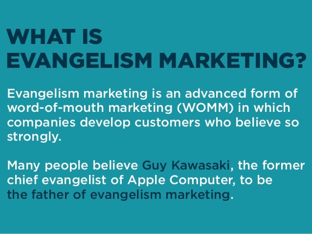 Evangelism marketing is an advanced form of word-of-mouth marketing (WOMM) in which companies develop customers who believ...