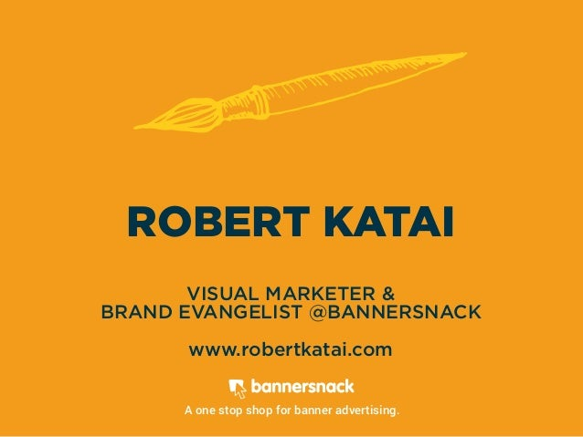 ROBERT KATAI VISUAL MARKETER & BRAND EVANGELIST @BANNERSNACK www.robertkatai.com A one stop shop for banner advertising.