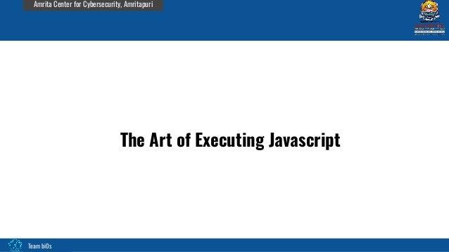 Team bi0s Amrita Center for Cybersecurity, Amritapuri The Art of Executing Javascript