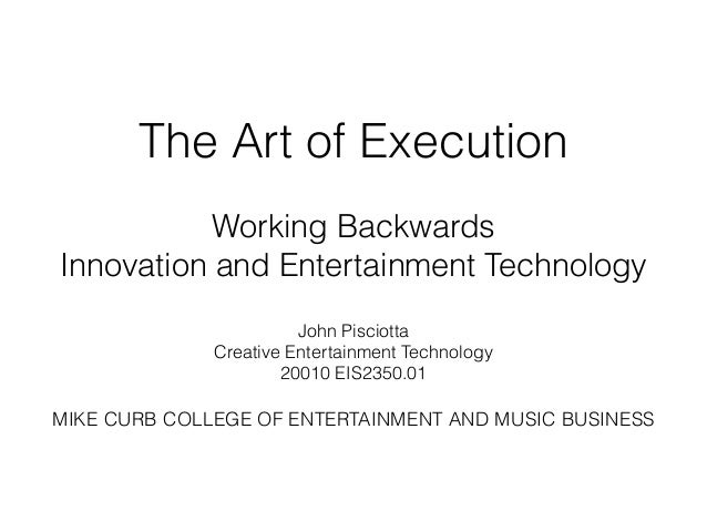 The Art of Execution ! Working Backwards Innovation and Entertainment Technology ! John Pisciotta Creative Entertainment T...