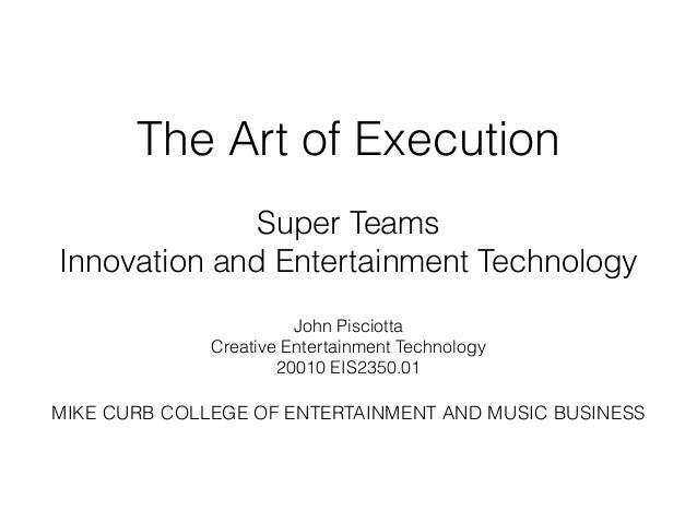 The Art of Execution ! Super Teams Innovation and Entertainment Technology ! John Pisciotta Creative Entertainment Technol...