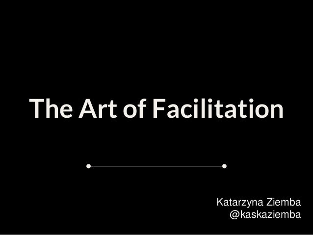 The Art of Facilitation Katarzyna Ziemba @kaskaziemba