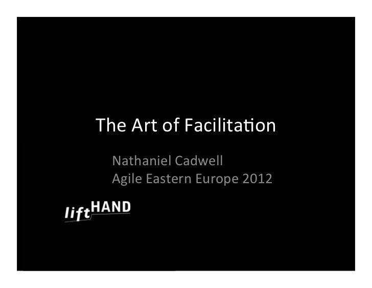The	  Art	  of	  Facilita/on  Nathaniel	  Cadwell  Agile	  Eastern	  Europe	  2012