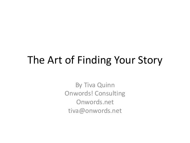 The Art of Finding Your Story By Tiva Quinn Onwords! Consulting Onwords.net tiva@onwords.net
