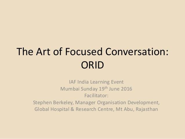 The Art of Focused Conversation: ORID IAF India Learning Event Mumbai Sunday 19th June 2016 Facilitator: Stephen Berkeley,...