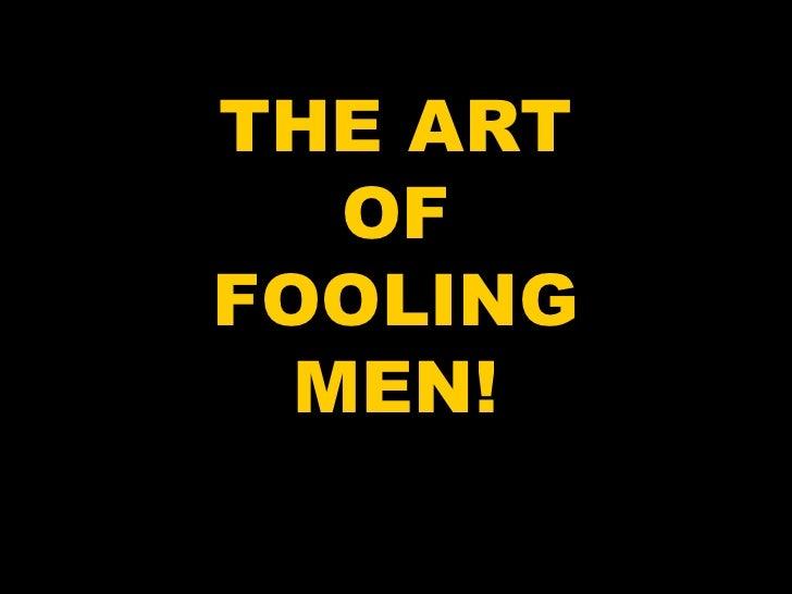 THE ART OF FOOLING MEN!