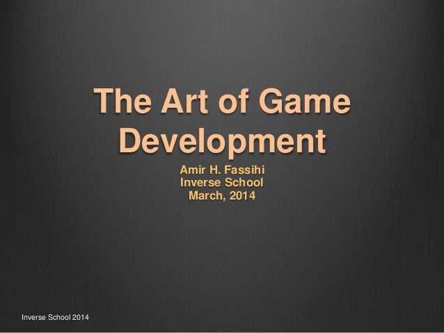 The Art of Game Development Amir H. Fassihi Inverse School March, 2014 Inverse School 2014