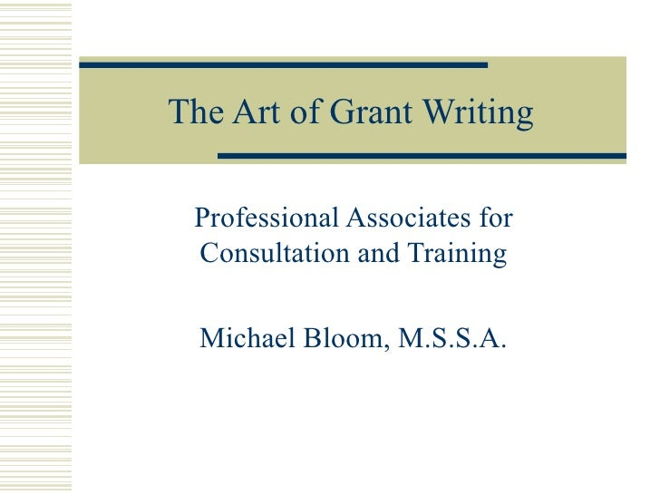 The Art of Grant Writing Professional Associates for Consultation and Training Michael Bloom, M.S.S.A.