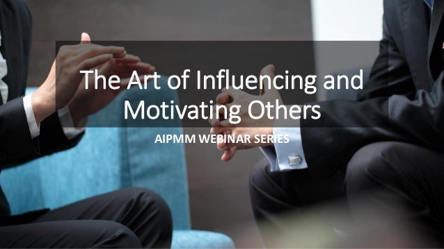 The Art of Influencing and Motivating Others AIPMM WEBINAR SERIES