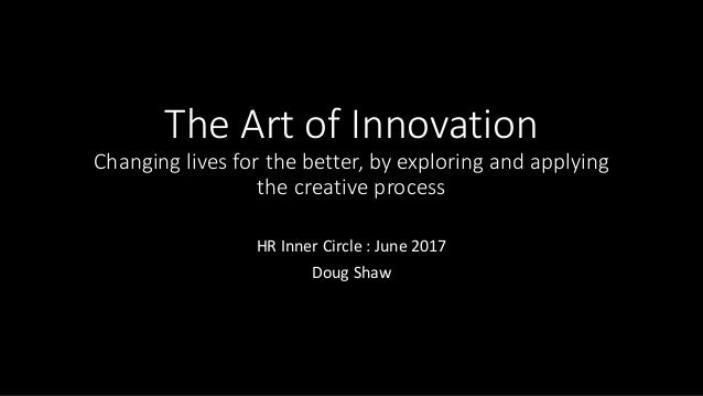 The Art of Innovation Changing lives for the better, by exploring and applying the creative process HR Inner Circle : June...